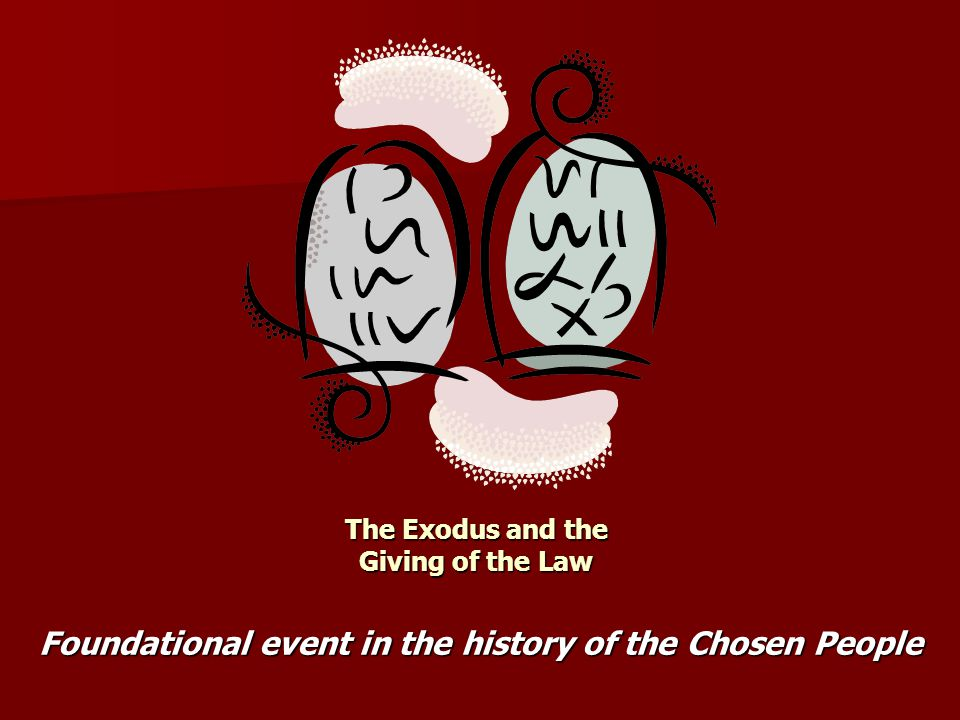 The Exodus and the Giving of the Law Foundational event in the history of the Chosen People