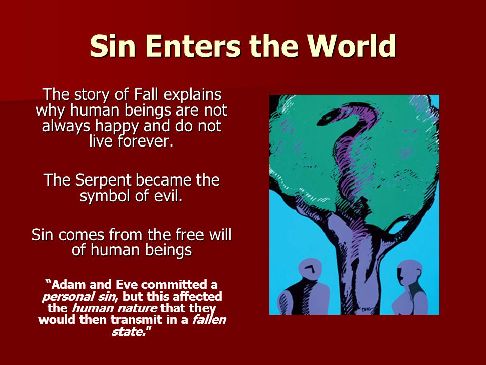 Sin Enters the World The story of Fall explains why human beings are not always happy and do not live forever. The Serpent became the symbol of evil.