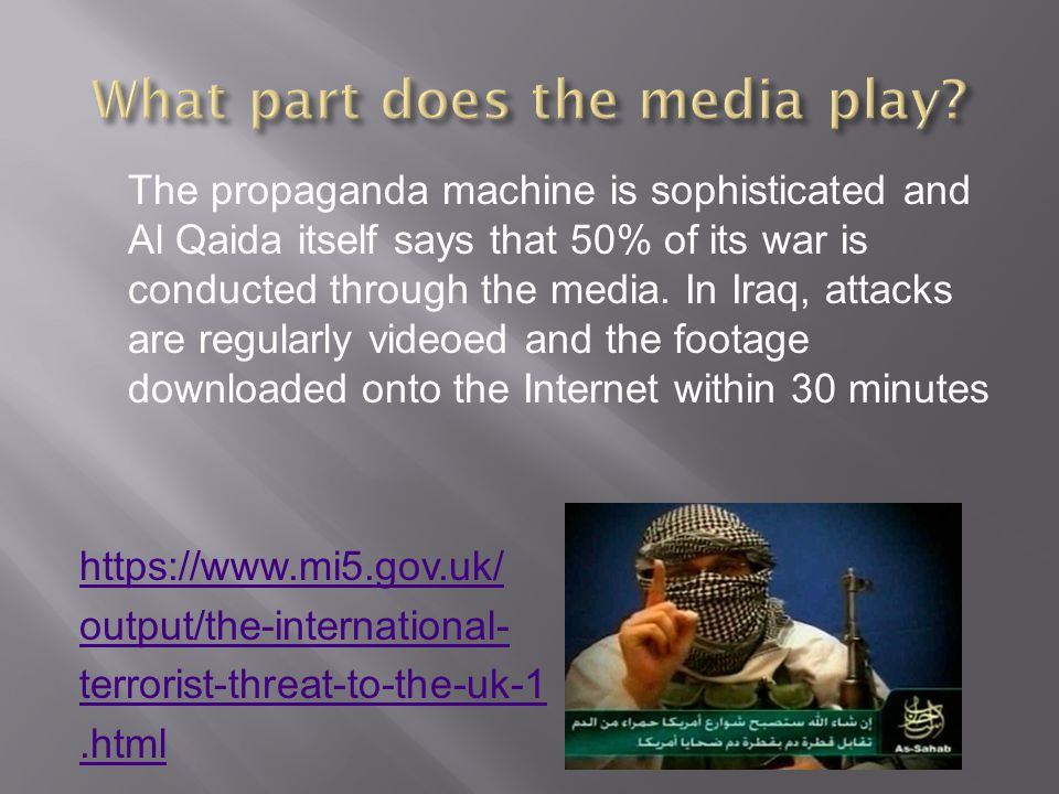 The propaganda machine is sophisticated and Al Qaida itself says that 50% of its war is conducted through the media.