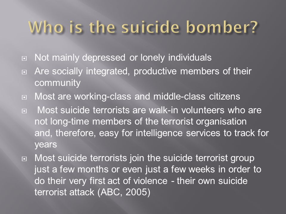  Not mainly depressed or lonely individuals  Are socially integrated, productive members of their community  Most are working-class and middle-class citizens  Most suicide terrorists are walk-in volunteers who are not long-time members of the terrorist organisation and, therefore, easy for intelligence services to track for years  Most suicide terrorists join the suicide terrorist group just a few months or even just a few weeks in order to do their very first act of violence - their own suicide terrorist attack (ABC, 2005)