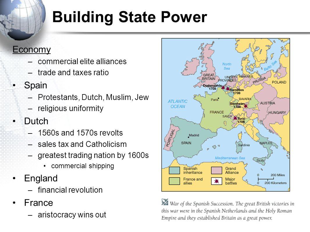 Building State Power Economy –commercial elite alliances –trade and taxes ratio Spain –Protestants, Dutch, Muslim, Jew –religious uniformity Dutch –15