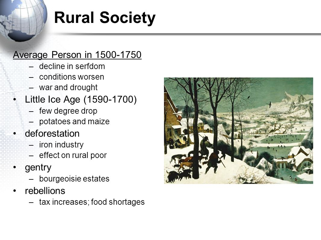 Rural Society Average Person in 1500-1750 –decline in serfdom –conditions worsen –war and drought Little Ice Age (1590-1700) –few degree drop –potatoe