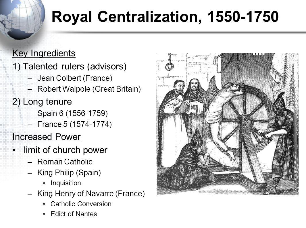 Royal Centralization, 1550-1750 Key Ingredients 1) Talented rulers (advisors) –Jean Colbert (France) –Robert Walpole (Great Britain) 2) Long tenure –S