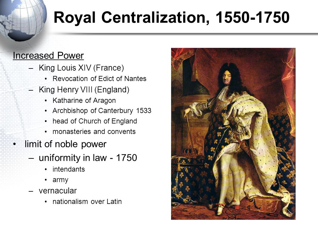 Royal Centralization, 1550-1750 Increased Power –King Louis XIV (France) Revocation of Edict of Nantes –King Henry VIII (England) Katharine of Aragon