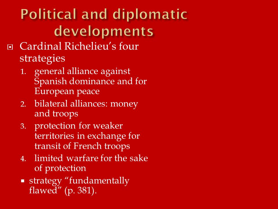  Cardinal Richelieu's four strategies 1. general alliance against Spanish dominance and for European peace 2. bilateral alliances: money and troops 3