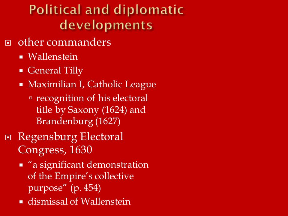  other commanders  Wallenstein  General Tilly  Maximilian I, Catholic League  recognition of his electoral title by Saxony (1624) and Brandenburg (1627)  Regensburg Electoral Congress, 1630  a significant demonstration of the Empire's collective purpose (p.