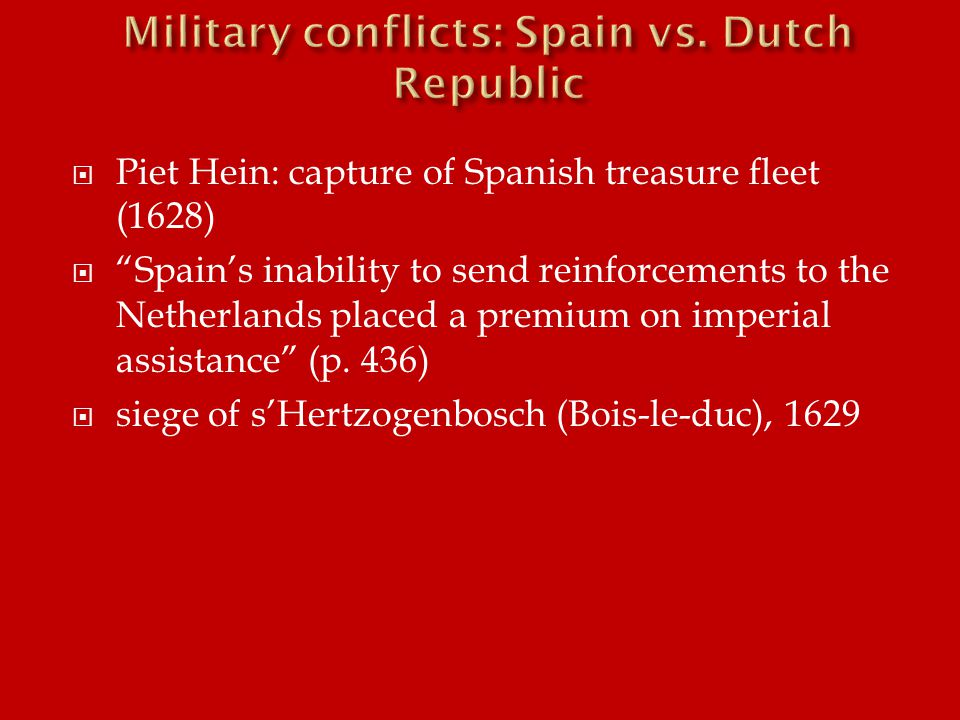  Piet Hein: capture of Spanish treasure fleet (1628)  Spain's inability to send reinforcements to the Netherlands placed a premium on imperial assistance (p.