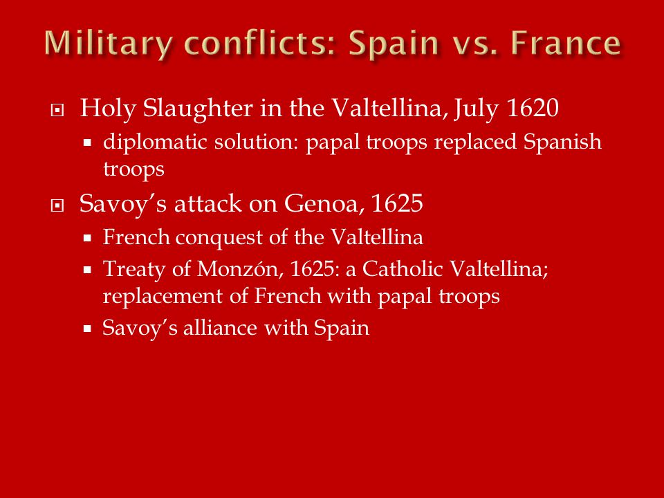  Holy Slaughter in the Valtellina, July 1620  diplomatic solution: papal troops replaced Spanish troops  Savoy's attack on Genoa, 1625  French conquest of the Valtellina  Treaty of Monzón, 1625: a Catholic Valtellina; replacement of French with papal troops  Savoy's alliance with Spain