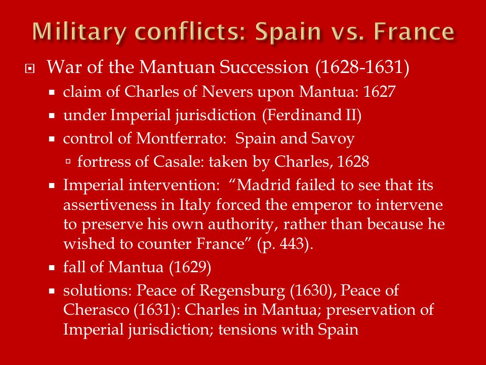  War of the Mantuan Succession (1628-1631)  claim of Charles of Nevers upon Mantua: 1627  under Imperial jurisdiction (Ferdinand II)  control of Montferrato: Spain and Savoy  fortress of Casale: taken by Charles, 1628  Imperial intervention: Madrid failed to see that its assertiveness in Italy forced the emperor to intervene to preserve his own authority, rather than because he wished to counter France (p.