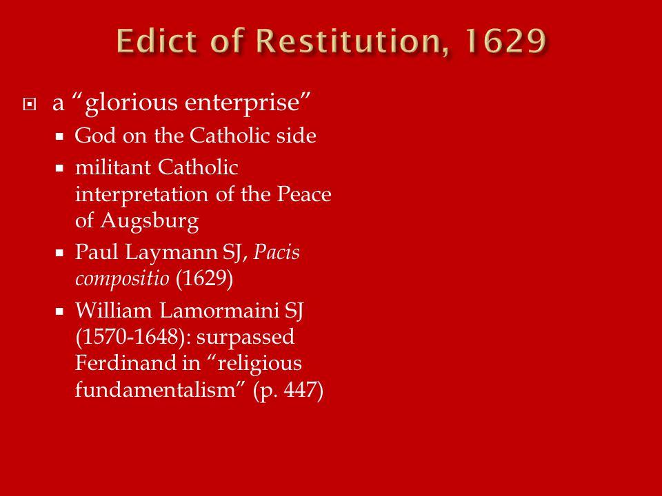  a glorious enterprise  God on the Catholic side  militant Catholic interpretation of the Peace of Augsburg  Paul Laymann SJ, Pacis compositio (1629)  William Lamormaini SJ (1570-1648): surpassed Ferdinand in religious fundamentalism (p.