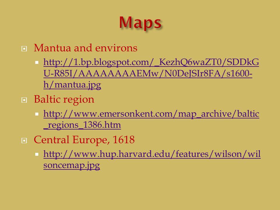 Mantua and environs  http://1.bp.blogspot.com/_KezhQ6waZT0/SDDkG U-R85I/AAAAAAAAEMw/N0DeJSIr8FA/s1600- h/mantua.jpg http://1.bp.blogspot.com/_KezhQ6waZT0/SDDkG U-R85I/AAAAAAAAEMw/N0DeJSIr8FA/s1600- h/mantua.jpg  Baltic region  http://www.emersonkent.com/map_archive/baltic _regions_1386.htm http://www.emersonkent.com/map_archive/baltic _regions_1386.htm  Central Europe, 1618  http://www.hup.harvard.edu/features/wilson/wil soncemap.jpg http://www.hup.harvard.edu/features/wilson/wil soncemap.jpg