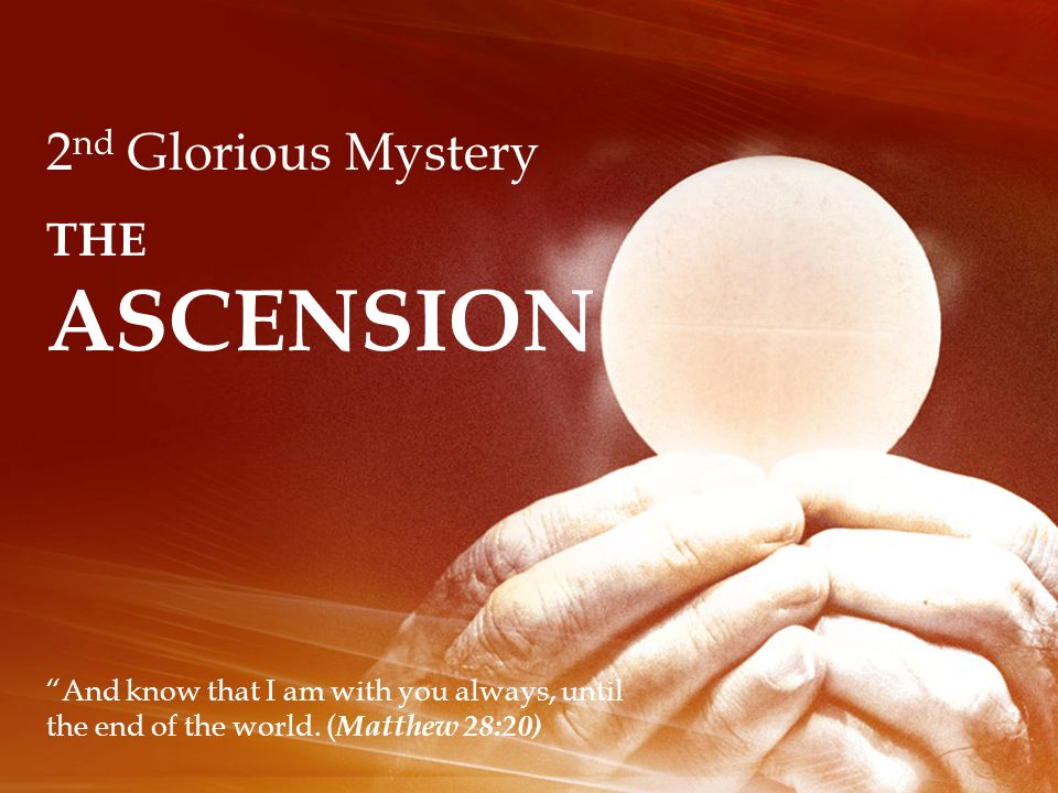 2 nd Glorious Mystery THE ASCENSION And know that I am with you always, until the end of the world.
