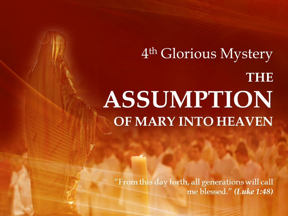 4 th Glorious Mystery THE ASSUMPTION OF MARY INTO HEAVEN From this day forth, all generations will call me blessed. (Luke 1:48)