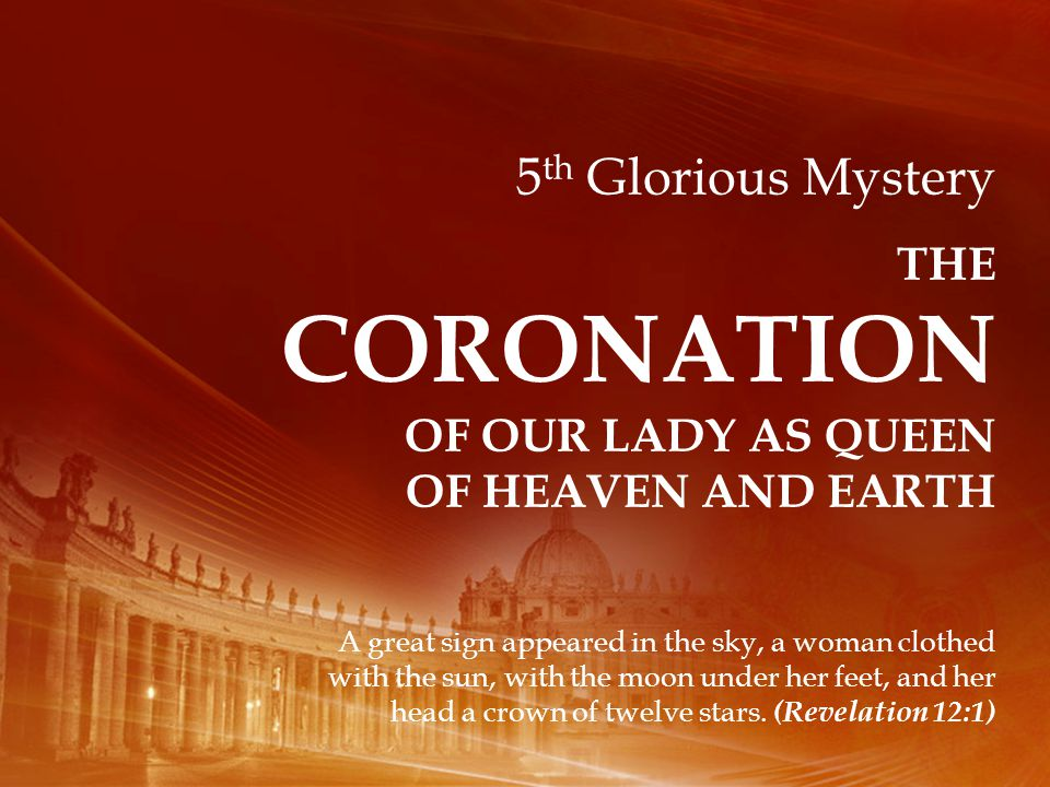 5 th Glorious Mystery THE CORONATION OF OUR LADY AS QUEEN OF HEAVEN AND EARTH A great sign appeared in the sky, a woman clothed with the sun, with the moon under her feet, and her head a crown of twelve stars.