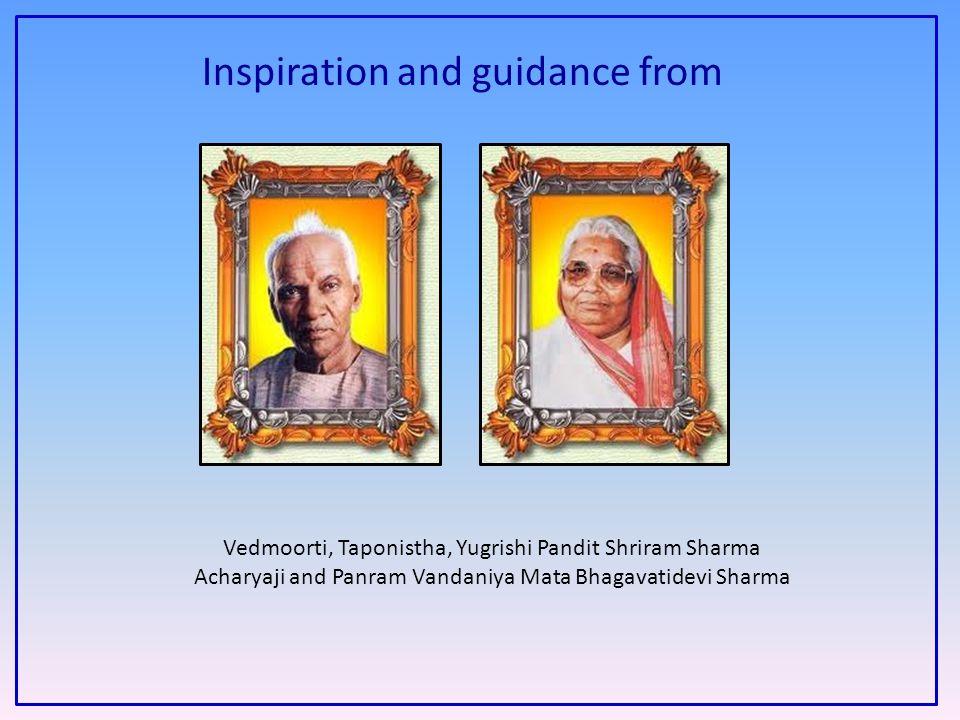 Inspiration and guidance from Vedmoorti, Taponistha, Yugrishi Pandit Shriram Sharma Acharyaji and Panram Vandaniya Mata Bhagavatidevi Sharma