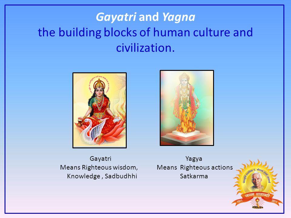 Gayatri and Yagna the building blocks of human culture and civilization.