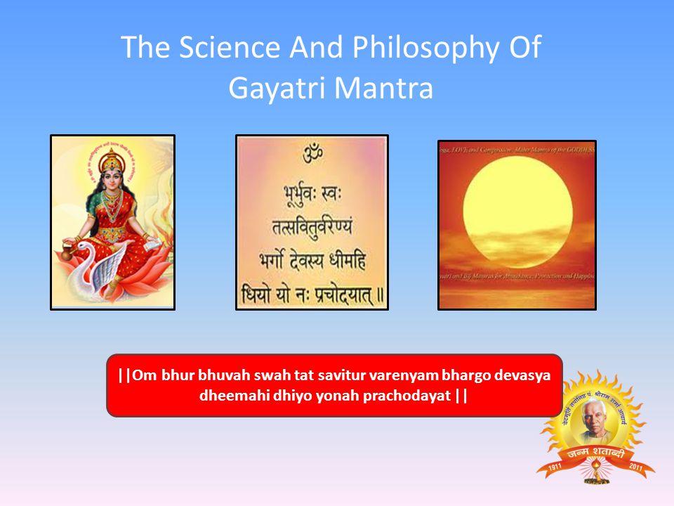   Om bhur bhuvah swah tat savitur varenyam bhargo devasya dheemahi dhiyo yonah prachodayat    The Science And Philosophy Of Gayatri Mantra