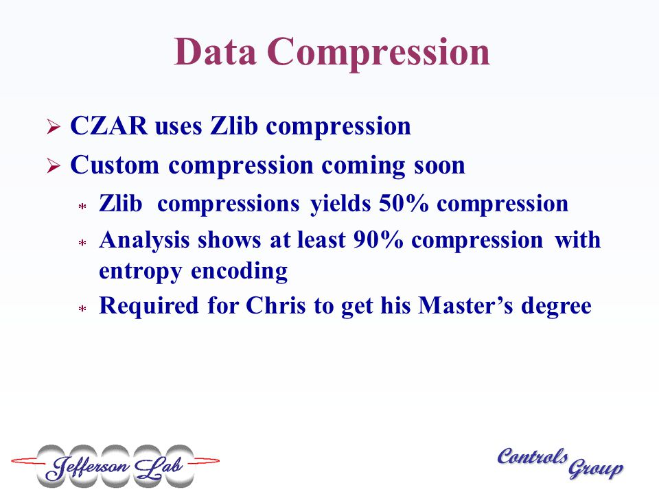 Controls Group Data Compression  CZAR uses Zlib compression  Custom compression coming soon  Zlib compressions yields 50% compression  Analysis shows at least 90% compression with entropy encoding  Required for Chris to get his Master's degree