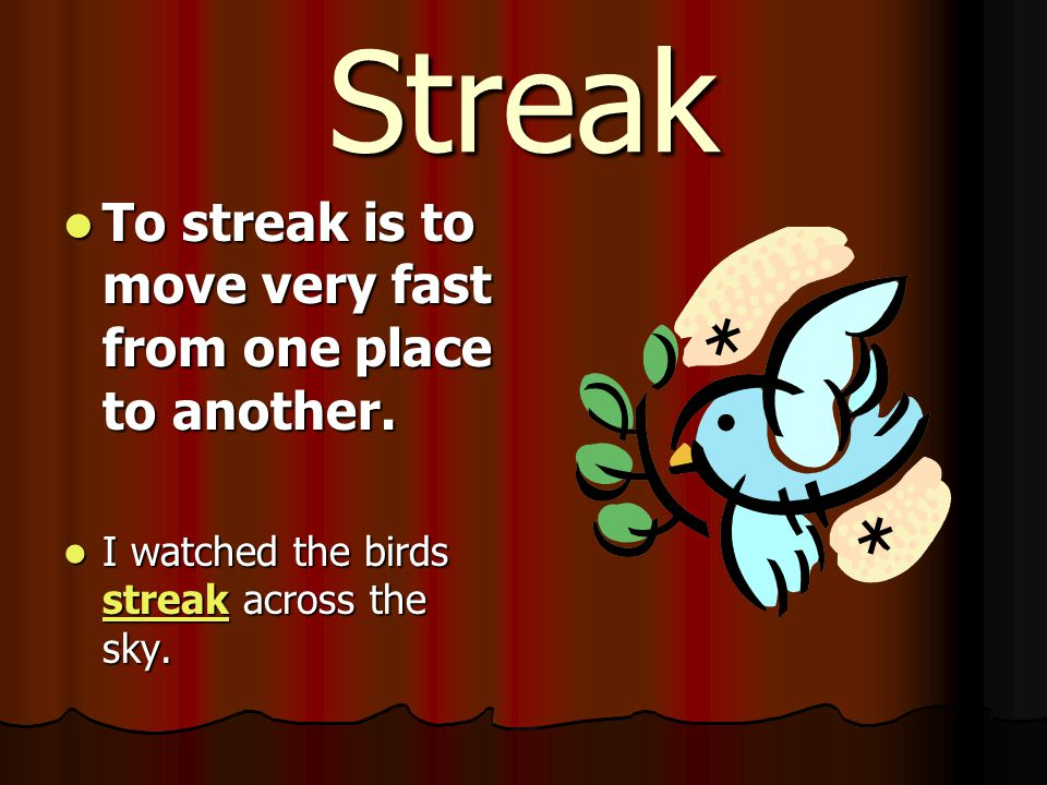 Streak To streak is to move very fast from one place to another.