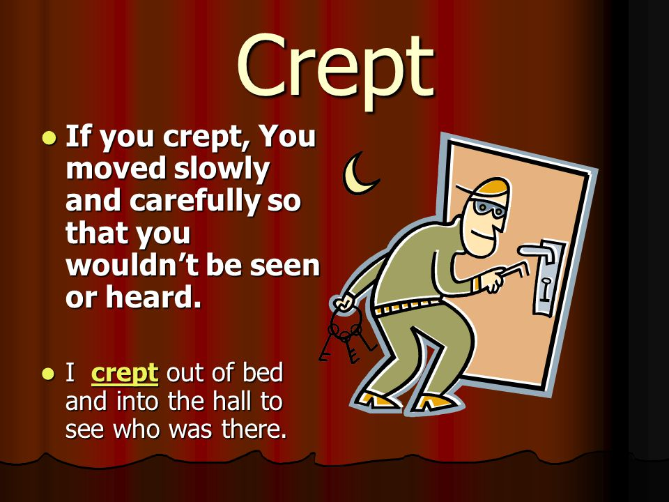 Crept If you crept, You moved slowly and carefully so that you wouldn't be seen or heard.
