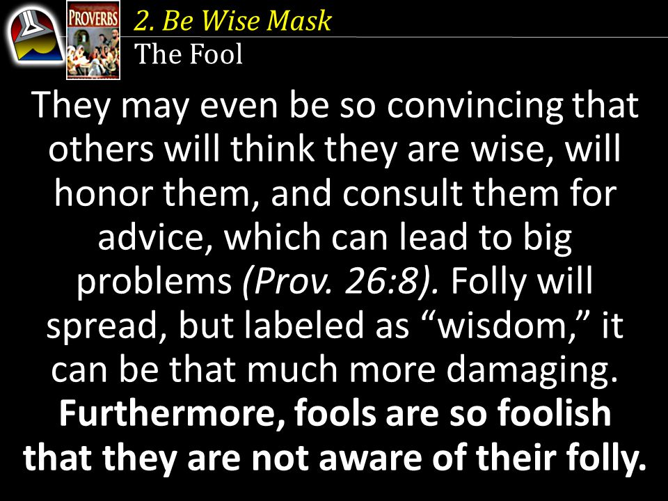 2. Be Wise Mask The Fool They may even be so convincing that others will think they are wise, will honor them, and consult them for advice, which can