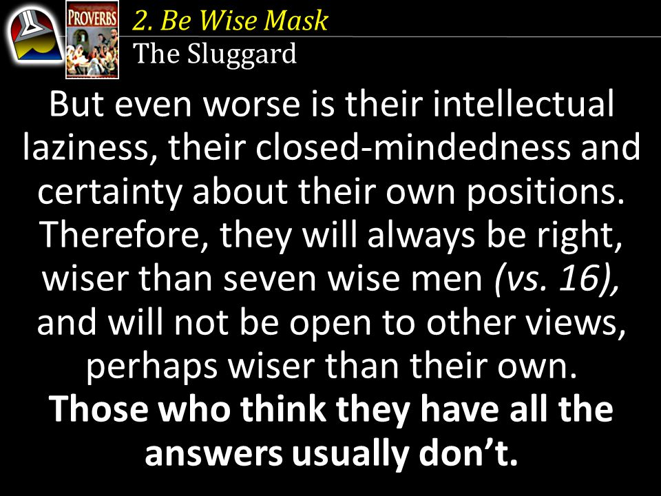 2. Be Wise Mask The Sluggard But even worse is their intellectual laziness, their closed-mindedness and certainty about their own positions. Therefore