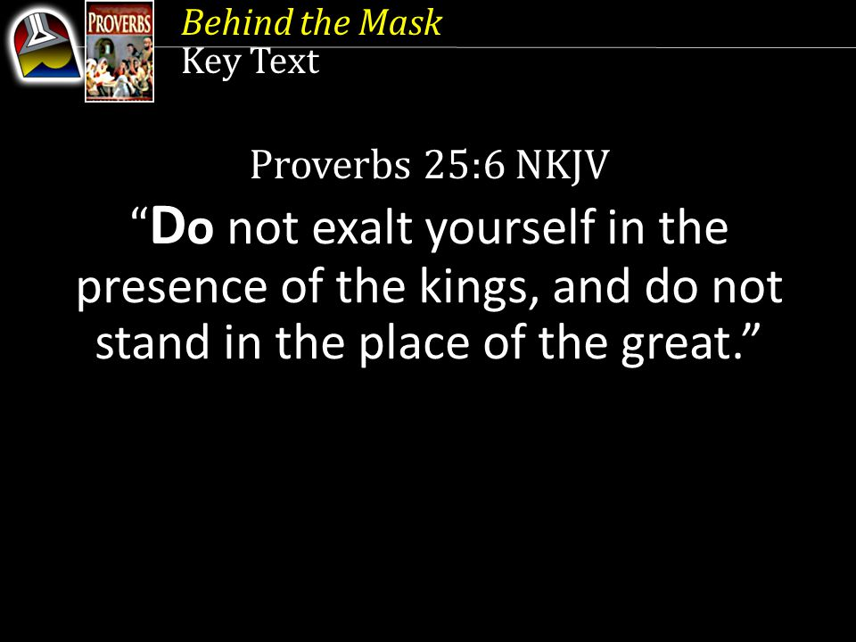 """Key Text Proverbs 25:6 NKJV """" D o not exalt yourself in the presence of the kings, and do not stand in the place of the great."""""""