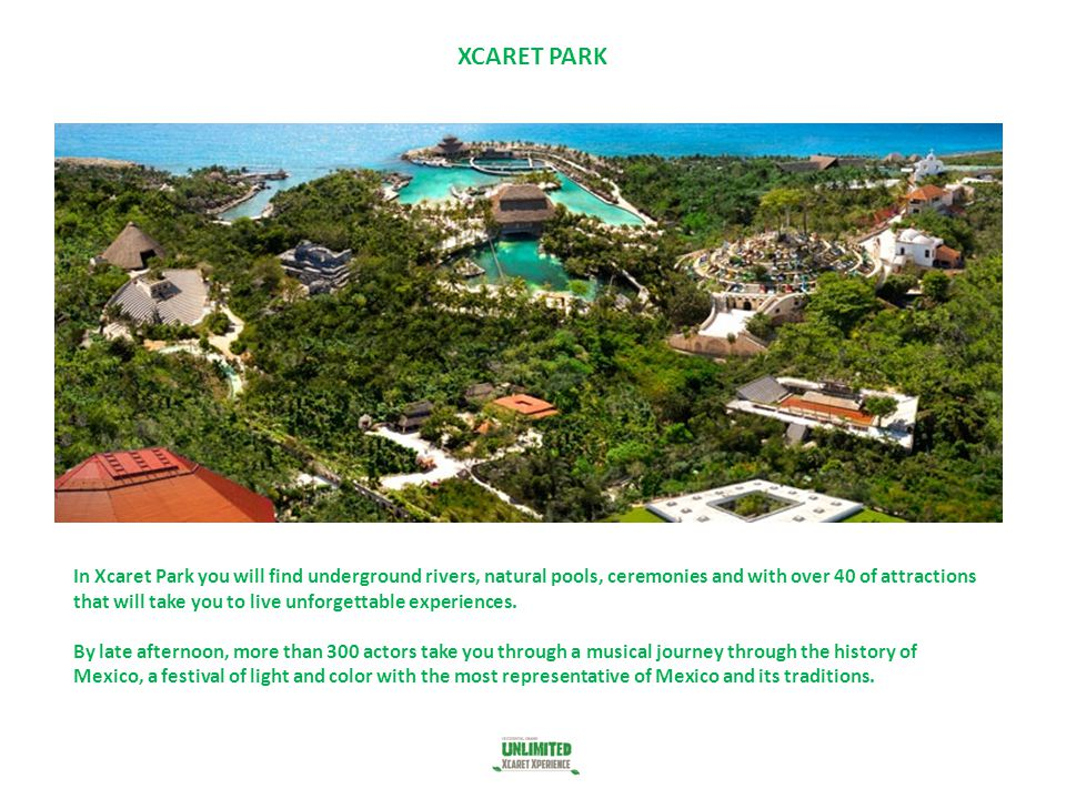 XCARET PARK In Xcaret Park you will find underground rivers, natural pools, ceremonies and with over 40 of attractions that will take you to live unfo