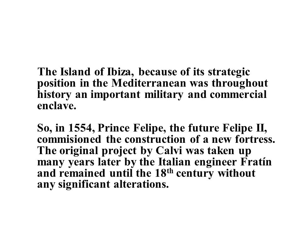 The Island of Ibiza, because of its strategic position in the Mediterranean was throughout history an important military and commercial enclave.