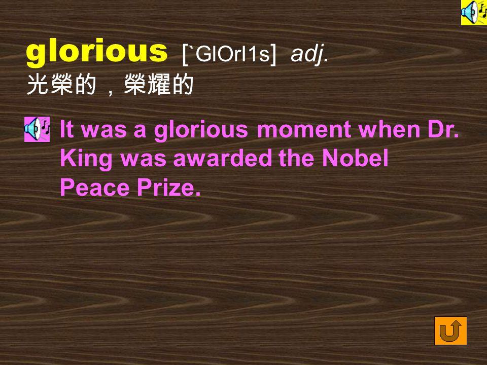 glorious [ `GlOrI1s ] adj.光榮的,榮耀的 It was a glorious moment when Dr.