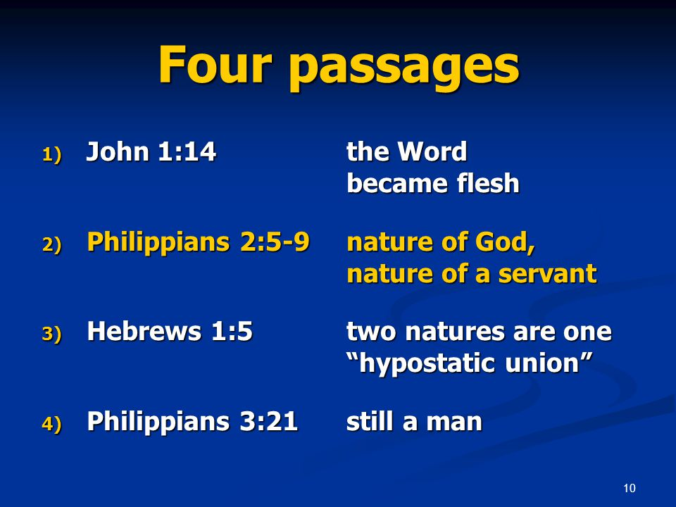 10 Four passages 1) John 1:14 the Word became flesh 2) Philippians 2:5-9 nature of God, nature of a servant 3) Hebrews 1:5 two natures are one hypostatic union 4) Philippians 3:21 still a man