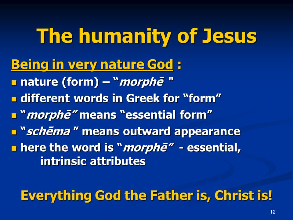 12 The humanity of Jesus Being in very nature God : nature (form) – morphē nature (form) – morphē different words in Greek for form different words in Greek for form morphē means essential form morphē means essential form schēma means outward appearance schēma means outward appearance here the word is morphē - essential, intrinsic attributes here the word is morphē - essential, intrinsic attributes Everything God the Father is, Christ is!