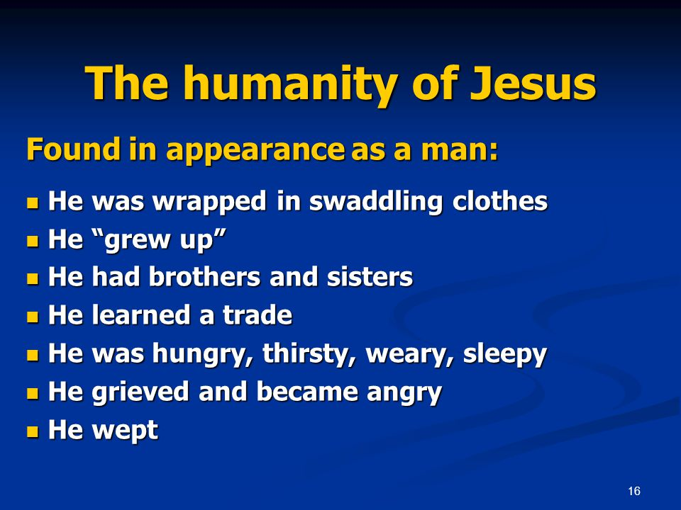 16 The humanity of Jesus Found in appearance as a man: He was wrapped in swaddling clothes He was wrapped in swaddling clothes He grew up He grew up He had brothers and sisters He had brothers and sisters He learned a trade He learned a trade He was hungry, thirsty, weary, sleepy He was hungry, thirsty, weary, sleepy He grieved and became angry He grieved and became angry He wept He wept