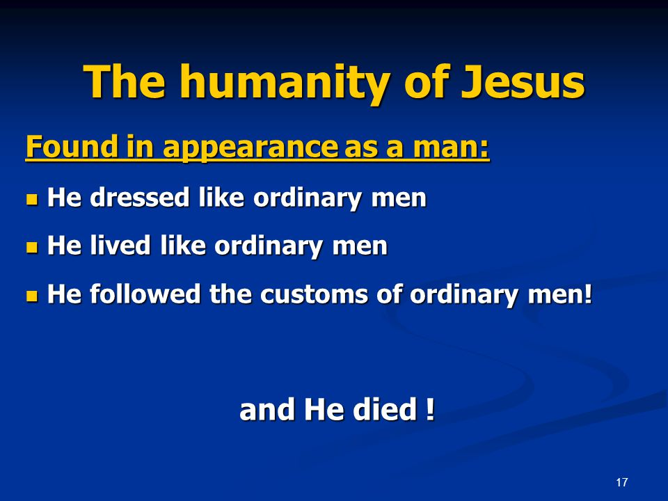 17 The humanity of Jesus Found in appearance as a man: He dressed like ordinary men He dressed like ordinary men He lived like ordinary men He lived like ordinary men He followed the customs of ordinary men.