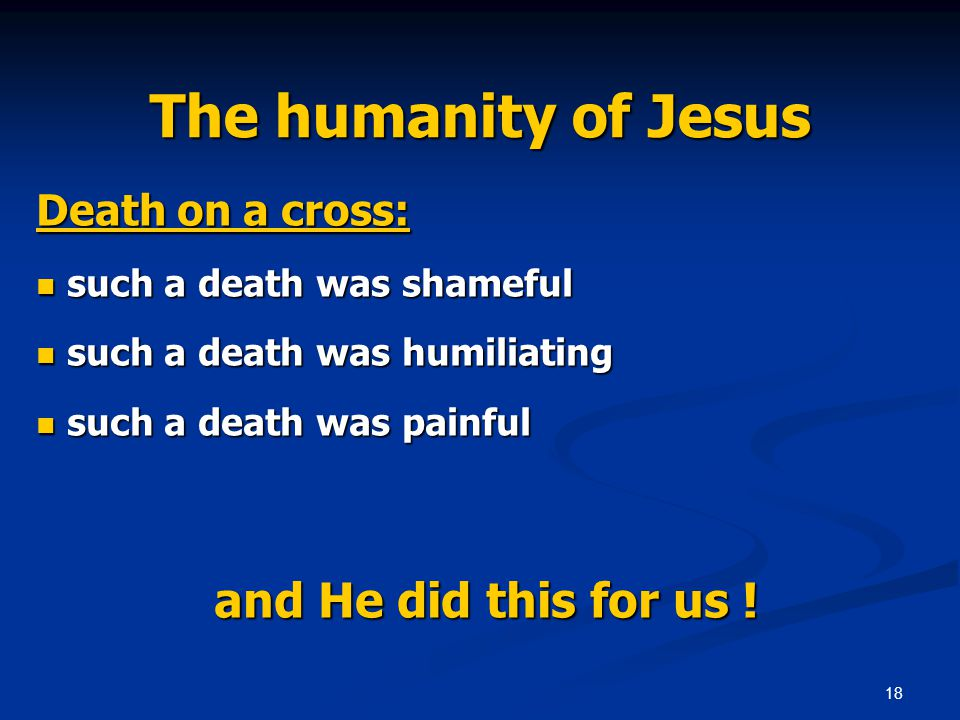 18 The humanity of Jesus Death on a cross: such a death was shameful such a death was shameful such a death was humiliating such a death was humiliating such a death was painful such a death was painful and He did this for us .