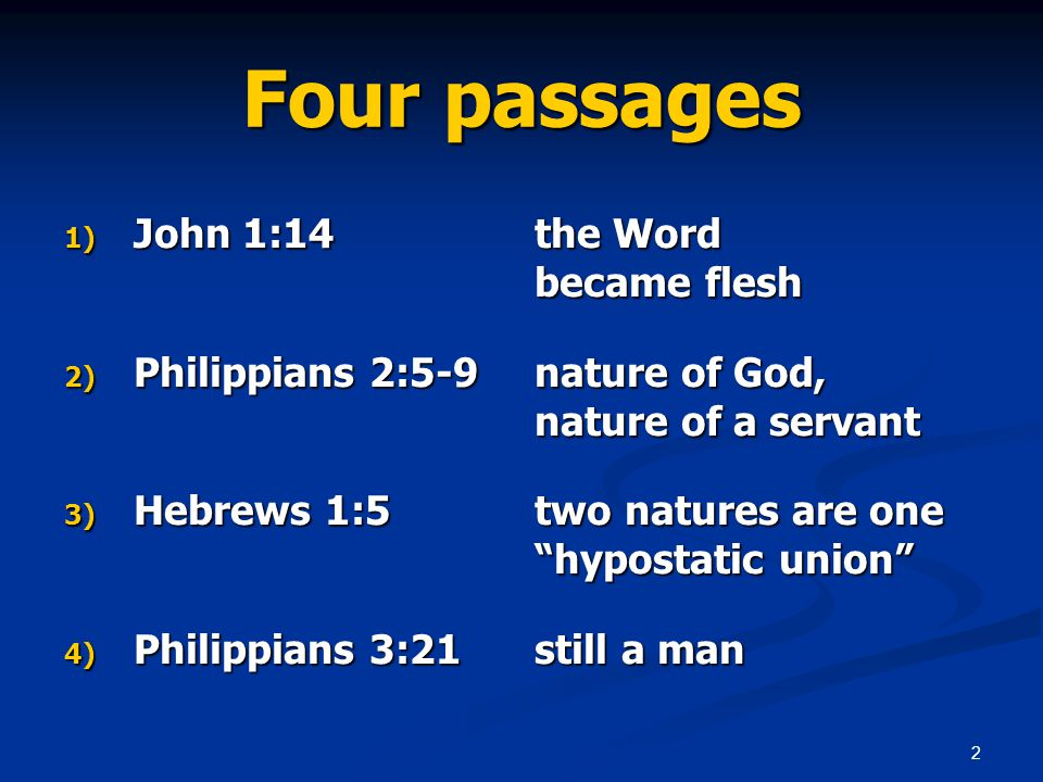 2 Four passages 1) John 1:14 the Word became flesh 2) Philippians 2:5-9 nature of God, nature of a servant 3) Hebrews 1:5 two natures are one hypostatic union 4) Philippians 3:21 still a man