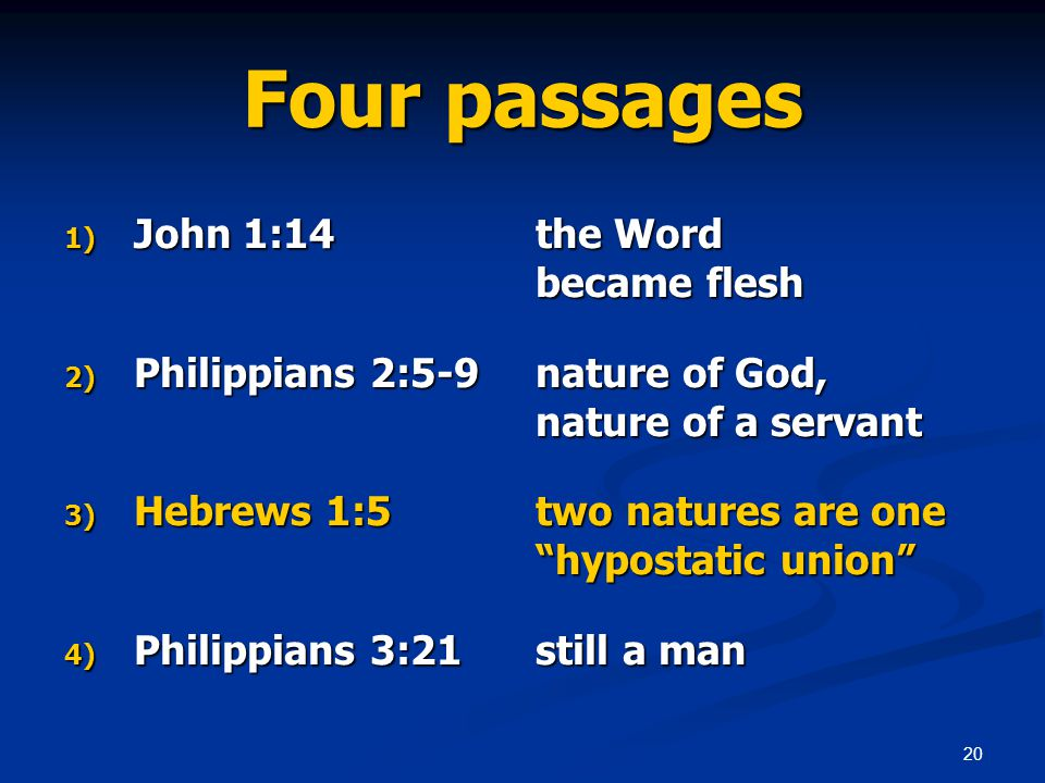20 Four passages 1) John 1:14 the Word became flesh 2) Philippians 2:5-9 nature of God, nature of a servant 3) Hebrews 1:5 two natures are one hypostatic union 4) Philippians 3:21 still a man