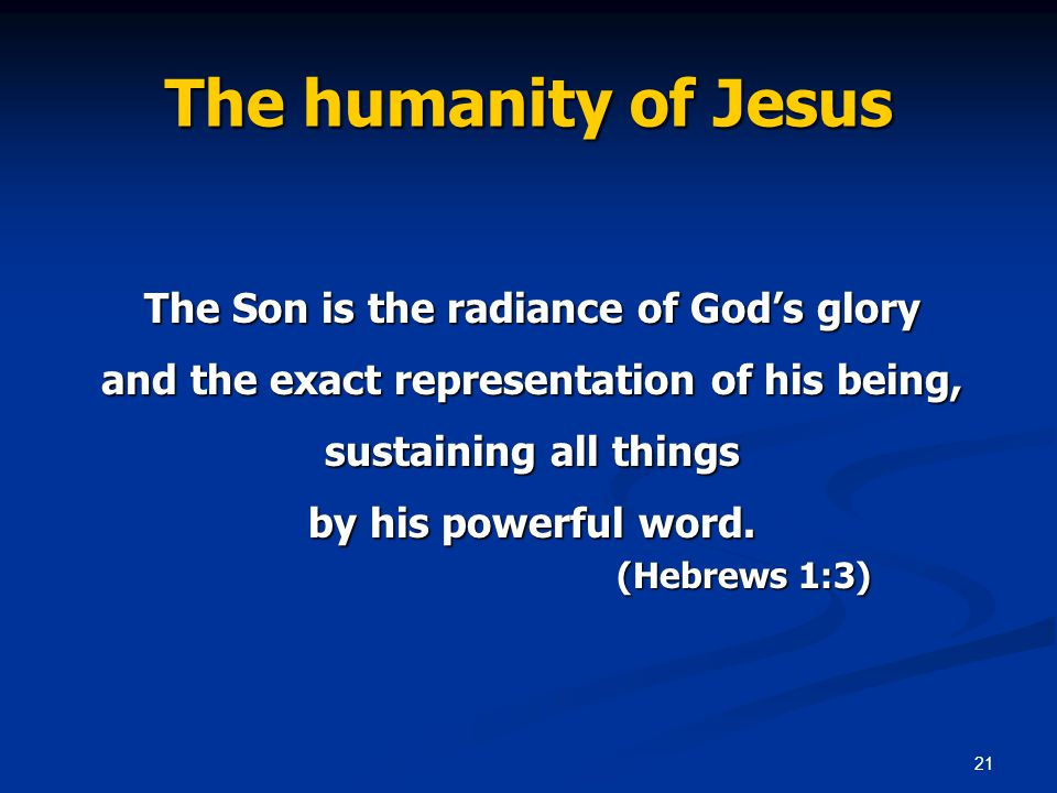 21 The humanity of Jesus The Son is the radiance of God's glory and the exact representation of his being, sustaining all things by his powerful word.