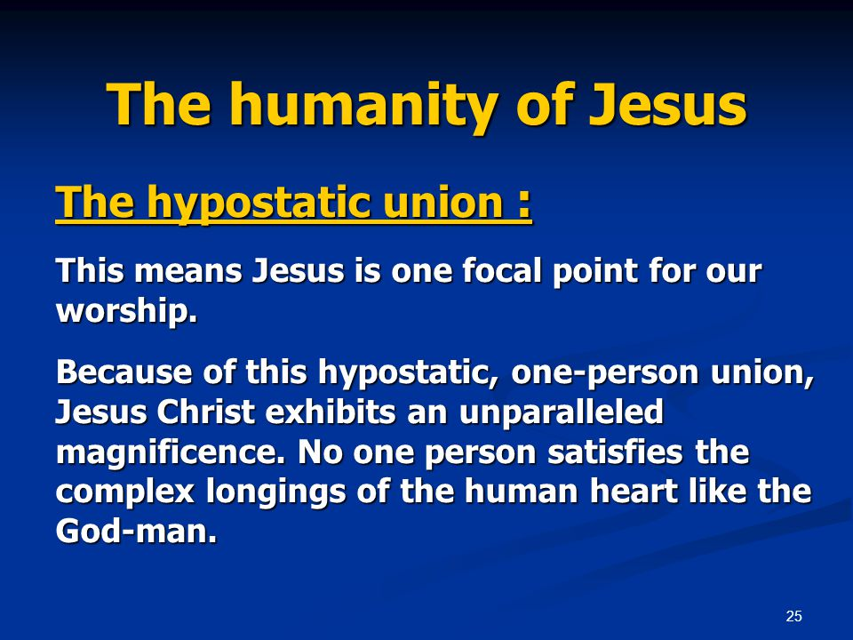 25 The humanity of Jesus The hypostatic union : This means Jesus is one focal point for our worship.