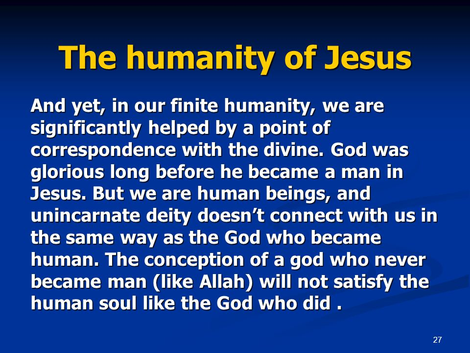 27 The humanity of Jesus And yet, in our finite humanity, we are significantly helped by a point of correspondence with the divine.