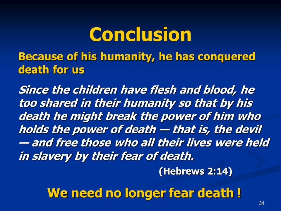 34 Conclusion Because of his humanity, he has conquered death for us Since the children have flesh and blood, he too shared in their humanity so that by his death he might break the power of him who holds the power of death — that is, the devil — and free those who all their lives were held in slavery by their fear of death.