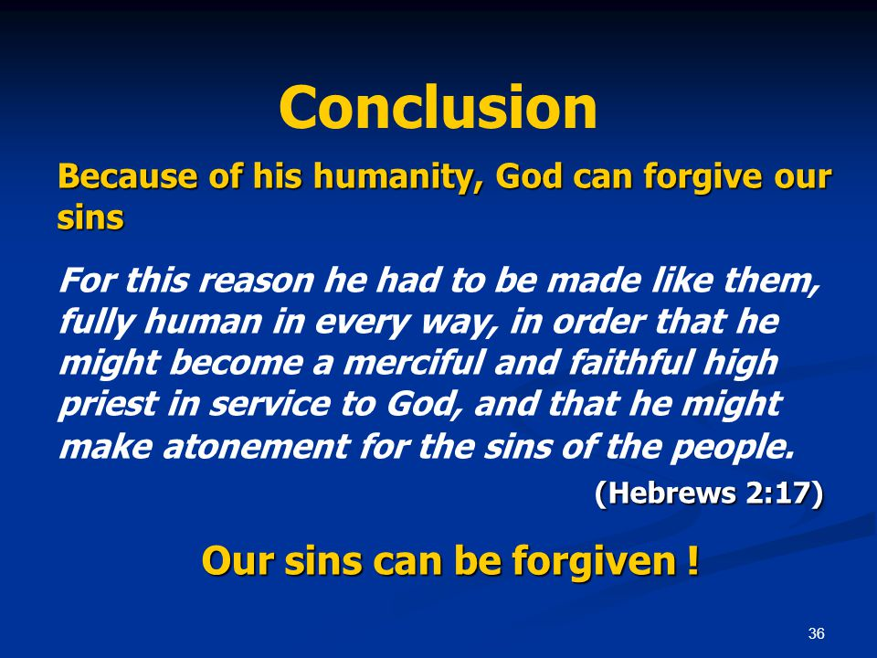 36 Conclusion Because of his humanity, God can forgive our sins (Hebrews 2:17) For this reason he had to be made like them, fully human in every way, in order that he might become a merciful and faithful high priest in service to God, and that he might make atonement for the sins of the people.