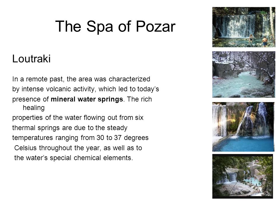 The Spa of Pozar Loutraki In a remote past, the area was characterized by intense volcanic activity, which led to today's presence of mineral water springs.