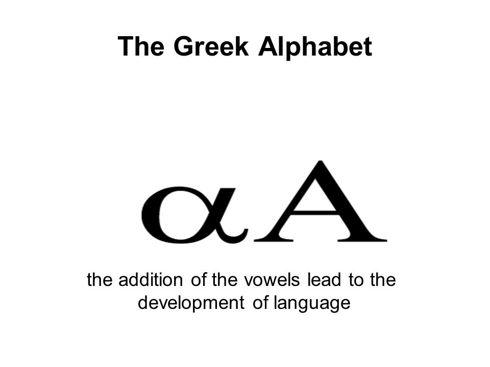 The Greek Alphabet the addition of the vowels lead to the development of language