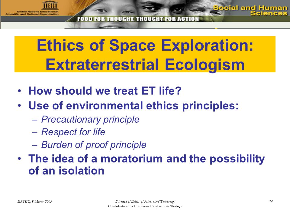 ESTEC, 9 March 2005Division of Ethics of Science and Technology Contribution to European Exploration Strategy 14 Ethics of Space Exploration: Extraterrestrial Ecologism How should we treat ET life.