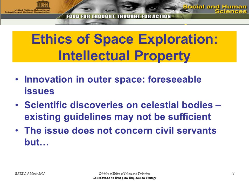 ESTEC, 9 March 2005Division of Ethics of Science and Technology Contribution to European Exploration Strategy 16 Ethics of Space Exploration: Intellectual Property Innovation in outer space: foreseeable issues Scientific discoveries on celestial bodies – existing guidelines may not be sufficient The issue does not concern civil servants but…