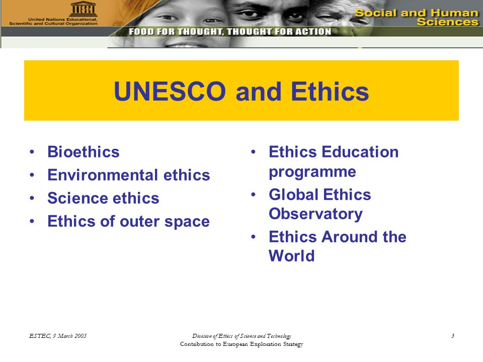 ESTEC, 9 March 2005Division of Ethics of Science and Technology Contribution to European Exploration Strategy 3 UNESCO and Ethics Bioethics Environmental ethics Science ethics Ethics of outer space Ethics Education programme Global Ethics Observatory Ethics Around the World