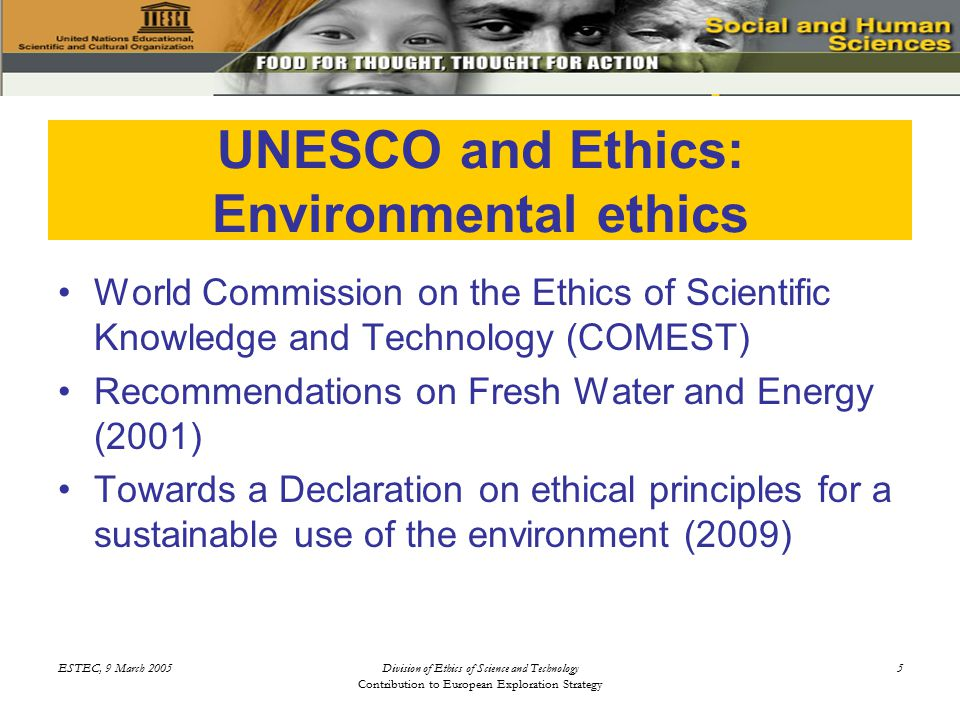 ESTEC, 9 March 2005Division of Ethics of Science and Technology Contribution to European Exploration Strategy 5 UNESCO and Ethics: Environmental ethics World Commission on the Ethics of Scientific Knowledge and Technology (COMEST) Recommendations on Fresh Water and Energy (2001) Towards a Declaration on ethical principles for a sustainable use of the environment (2009)