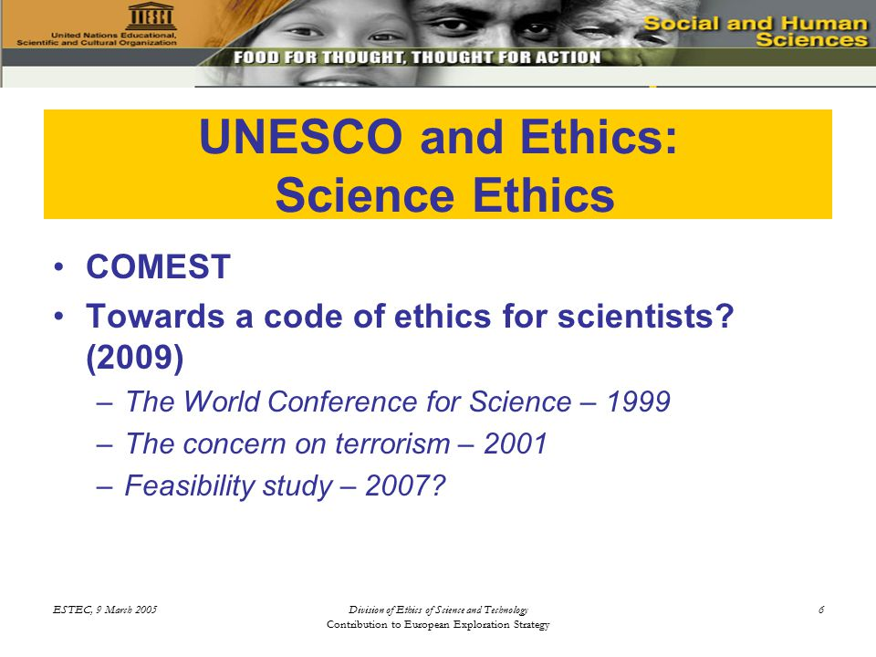 ESTEC, 9 March 2005Division of Ethics of Science and Technology Contribution to European Exploration Strategy 6 UNESCO and Ethics: Science Ethics COMEST Towards a code of ethics for scientists.