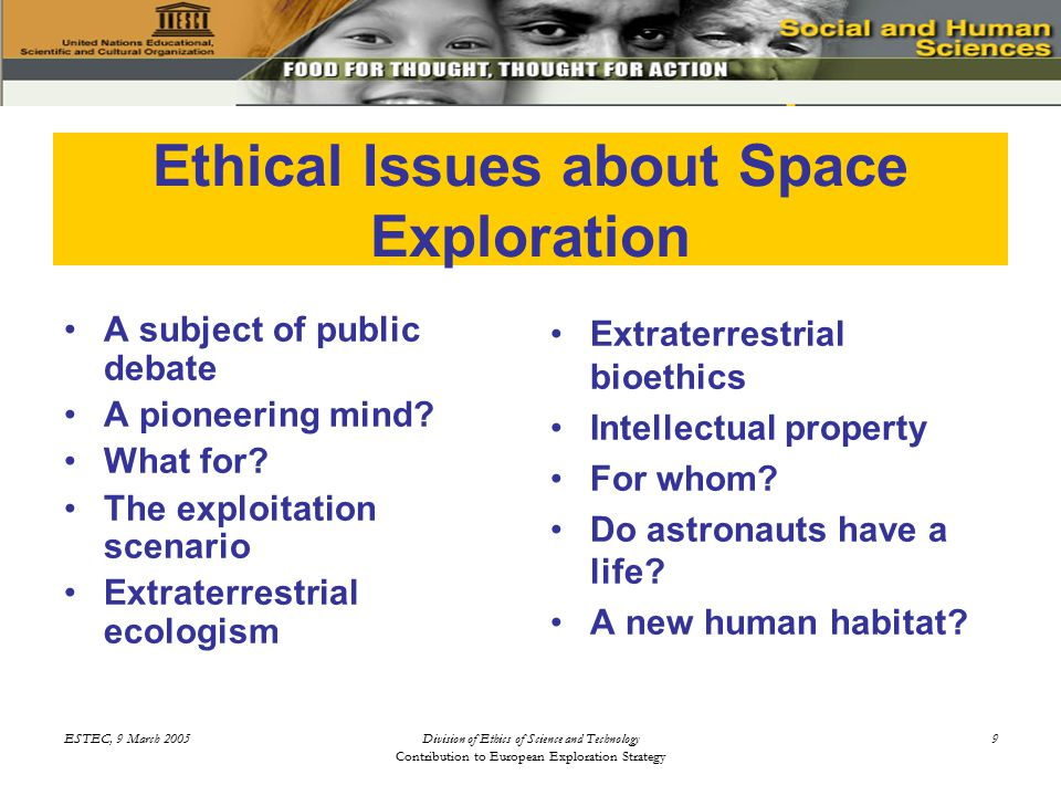 ESTEC, 9 March 2005Division of Ethics of Science and Technology Contribution to European Exploration Strategy 10 Ethics of Space Exploration: for a Public Debate Space exploration is of concern to everyone because of: –Its costs –Its risks –Its benefits –Its phantasy